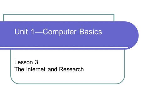 Unit 1—Computer Basics Lesson 3 The Internet and Research.