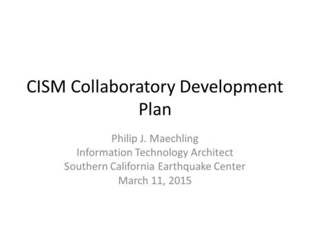 CISM Collaboratory Development Plan Philip J. Maechling Information Technology Architect Southern California Earthquake Center March 11, 2015.
