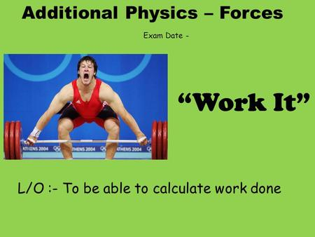 "Additional Physics – Forces L/O :- To be able to calculate work done ""Work It"" Exam Date -"