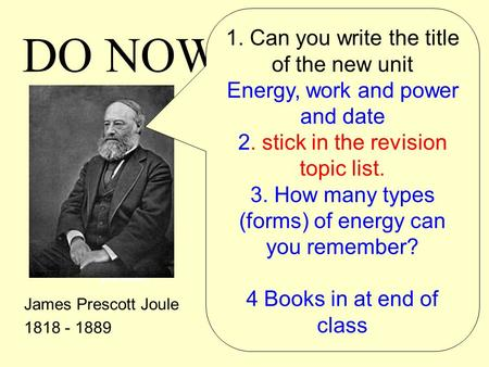 Do now! James Prescott Joule 1818 - 1889 DO NOW! 1. Can you write the title of the new unit Energy, work and power and date 2. stick in the revision topic.