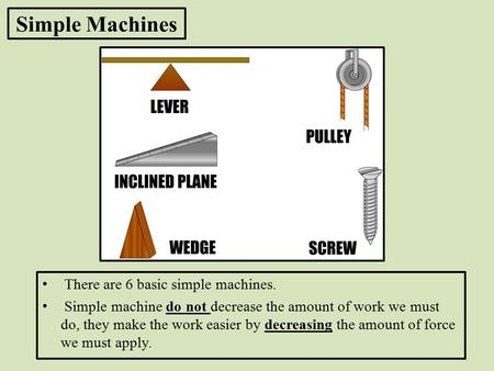 Simple Machines There are 6 basic simple machines. Simple machine do not decrease the amount of work we must do, they make the work easier by decreasing.