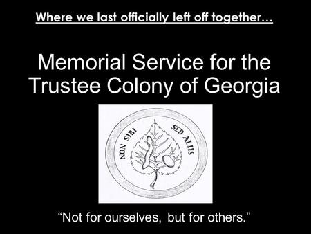 "Memorial Service for the Trustee Colony of Georgia ""Not for ourselves, but for others."" April 21, 1732 - June 23, 1752 Where we last officially left off."