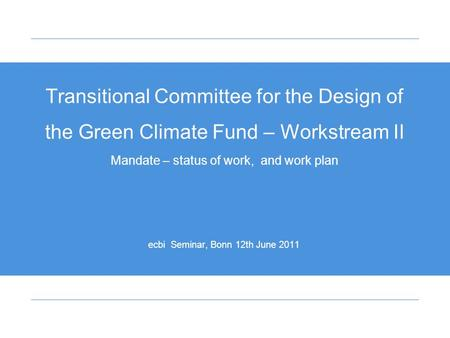 Transitional Committee for the Design of the Green Climate Fund – Workstream II Mandate – status of work, and work plan ecbi Seminar, Bonn 12th June 2011.