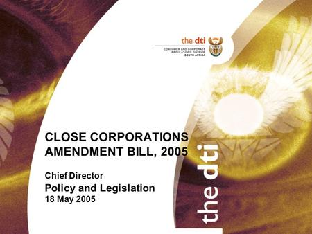 CLOSE CORPORATIONS AMENDMENT BILL, 2005 Chief Director Policy and Legislation 18 May 2005.