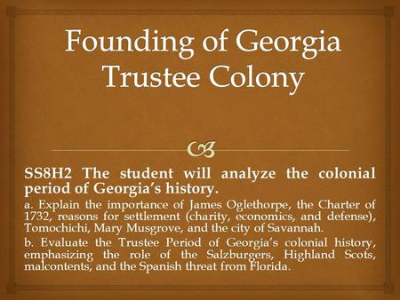 SS8H2 The student will analyze the colonial period of Georgia's history. a. Explain the importance of James Oglethorpe, the Charter of 1732, reasons for.