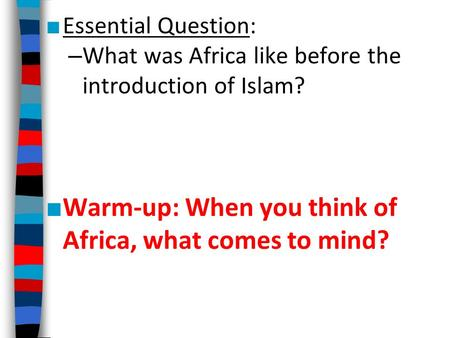 ■ Essential Question: – What was Africa like before the introduction of Islam? ■ Warm-up: When you think of Africa, what comes to mind?