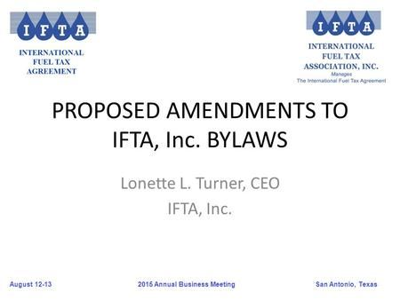 August 12-13San Antonio, Texas 2015 Annual Business Meeting PROPOSED AMENDMENTS TO IFTA, Inc. BYLAWS Lonette L. Turner, CEO IFTA, Inc.