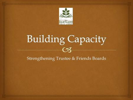 Strengthening Trustee & Friends Boards.   Municipal Library  New Building: 2001  Serves a Population of 3,400  Approx. 2,000 Patrons  Staff: 2.5.