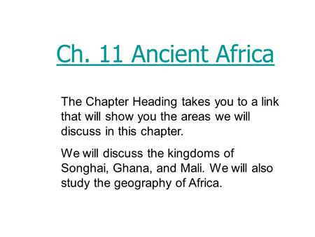 Ch. 11 Ancient Africa The Chapter Heading takes you to a link that will show you the areas we will discuss in this chapter. We will discuss the kingdoms.