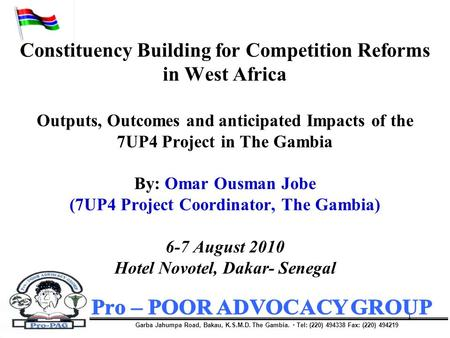 1 Constituency Building for Competition Reforms in West Africa Outputs, Outcomes and anticipated Impacts of the 7UP4 Project in The Gambia By: Omar Ousman.