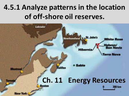 4.5.1 Analyze patterns in the location of off-shore oil reserves. Ch. 11Energy Resources 1.