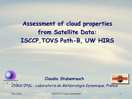 July 2006GEWEX Cloud Assessment1 Assessment of cloud properties from Satellite Data: ISCCP,TOVS Path-B, UW HIRS Claudia Stubenrauch CNRS/IPSL - Laboratoire.