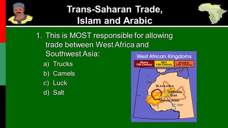 Trans-Saharan Trade, Islam and Arabic 1.This is MOST responsible for allowing trade between West Africa and Southwest Asia: a)Trucks b)Camels c)Luck d)Salt.