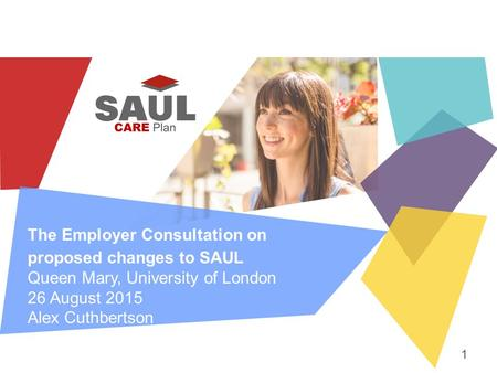 The Employer Consultation on proposed changes to SAUL Queen Mary, University of London 26 August 2015 Alex Cuthbertson 1.