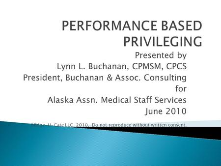 Presented by Lynn L. Buchanan, CPMSM, CPCS President, Buchanan & Assoc. Consulting for Alaska Assn. Medical Staff Services June 2010 ©Edge-U-Cate LLC,