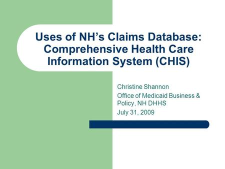 Uses of NH's Claims Database: Comprehensive Health Care Information System (CHIS) Christine Shannon Office of Medicaid Business & Policy, NH DHHS July.