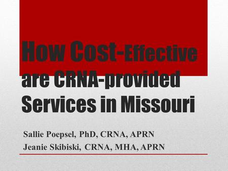 How Cost- Effective are CRNA-provided Services in Missouri Sallie Poepsel, PhD, CRNA, APRN Jeanie Skibiski, CRNA, MHA, APRN.