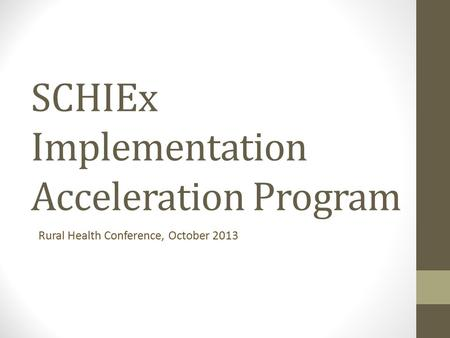 SCHIEx Implementation Acceleration Program Rural Health Conference, October 2013.