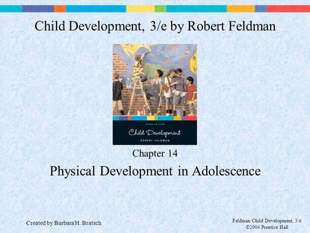 Feldman Child Development, 3/e ©2004 Prentice Hall Chapter 14 Physical Development in Adolescence Child Development, 3/e by Robert Feldman Created by Barbara.