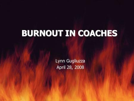 BURNOUT IN COACHES Lynn Gugliuzza April 28, 2008.