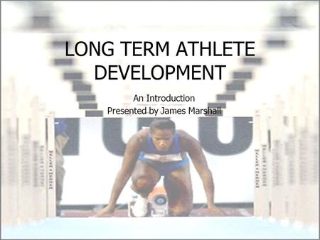 LONG TERM ATHLETE DEVELOPMENT An Introduction Presented by James Marshall.