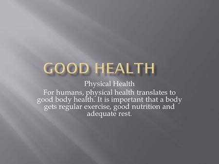 Physical Health For humans, physical health translates to good body health. It is important that a body gets regular exercise, good nutrition and adequate.