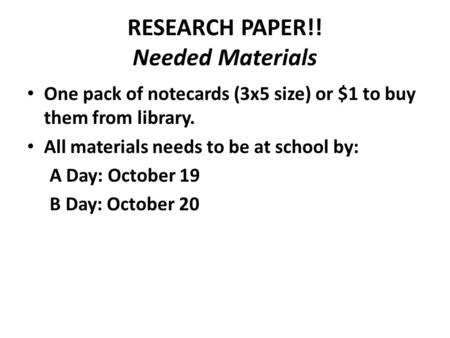 RESEARCH PAPER!! Needed Materials One pack of notecards (3x5 size) or $1 to buy them from library. All materials needs to be at school by: A Day: October.