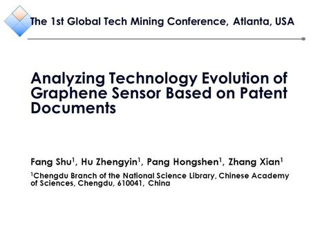 The 1st Global Tech Mining Conference, Atlanta, USA Analyzing Technology Evolution of Graphene Sensor Based on Patent Documents Fang Shu 1, Hu Zhengyin.