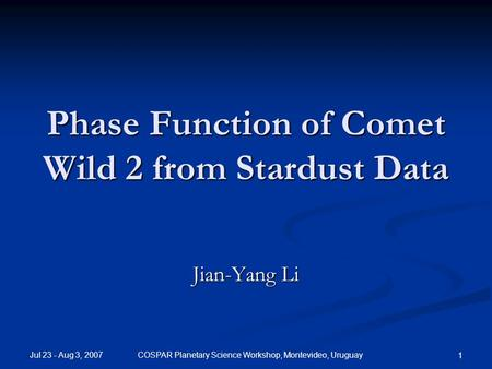 Jul 23 - Aug 3, 2007 COSPAR Planetary Science Workshop, Montevideo, Uruguay 1 Phase Function of Comet Wild 2 from Stardust Data Jian-Yang Li.
