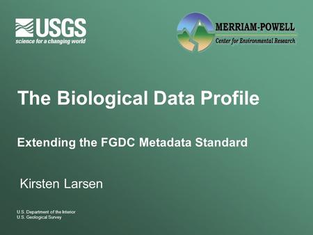 U.S. Department of the Interior U.S. Geological Survey The Biological Data Profile Extending the FGDC Metadata Standard Kirsten Larsen.