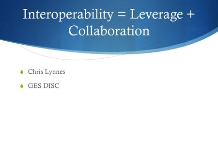 Interoperability = Leverage + Collaboration  Chris Lynnes  GES DISC.