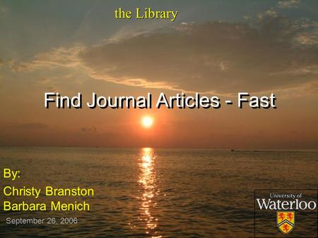 Find Journal Articles - Fast By: Christy Branston Barbara Menich By: Christy Branston Barbara Menich the Library September 26, 2006.