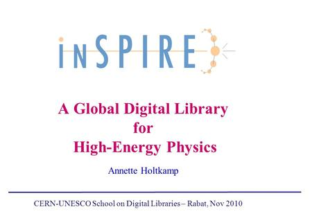 A Global Digital Library for High-Energy Physics Annette Holtkamp CERN-UNESCO School on Digital Libraries – Rabat, Nov 2010.