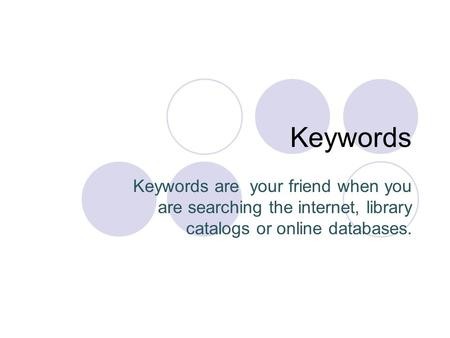 Keywords Keywords are your friend when you are searching the internet, library catalogs or online databases.