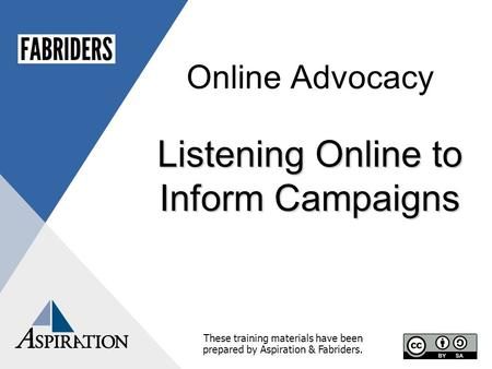 Online Advocacy Listening Online to Inform Campaigns These training materials have been prepared by Aspiration & Fabriders.