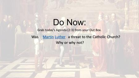 Do Now: Grab today's Agenda (2:3) from your Out Box. MartinMartin Luther Luther MartinLutherWas a threat to the Catholic Church? Why or why not?