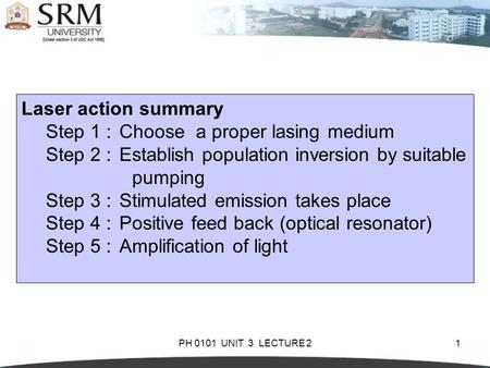 PH 0101 UNIT 3 LECTURE 21 Laser action summary Step 1 :Choose a proper lasing medium Step 2 :Establish population inversion by suitable pumping Step 3.