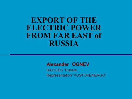 "EXPORT OF THE ELECTRIC POWER FROM FAR EAST of RUSSIA Alexander OGNEV RAO EES ""Russia' Representation ""VOSTOKENERGO"""