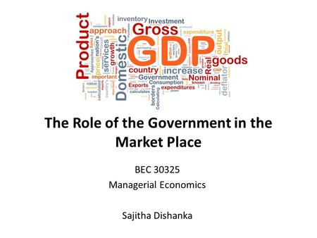 The Role of the Government in the Market Place BEC 30325 Managerial Economics Sajitha Dishanka.