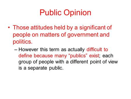 Public Opinion Those attitudes held by a significant of people on matters of government and politics. –However this term as actually difficult to define.