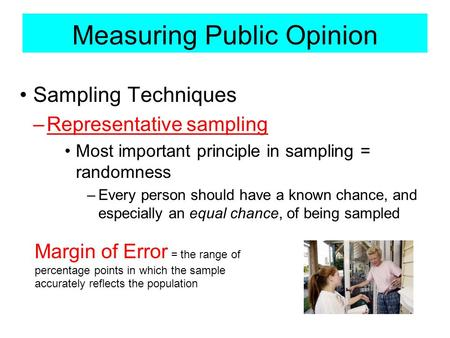 Measuring Public Opinion Sampling Techniques –Representative sampling Most important principle in sampling = randomness –Every person should have a known.