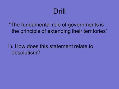 "Drill -""The fundamental role of governments is the principle of extending their territories"" 1). How does this statement relate to absolutism?"