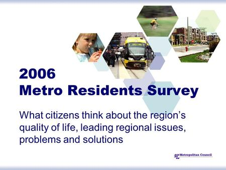 2006 Metro Residents Survey What citizens think about the region's quality of life, leading regional issues, problems and solutions.