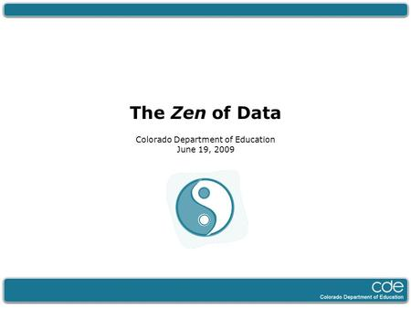The Zen of Data Colorado Department of Education June 19, 2009.