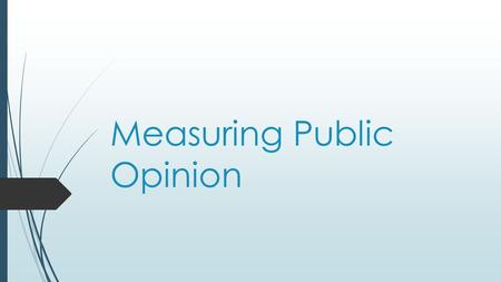 Measuring Public Opinion. Today's Objective  After today's lesson, students will be able to…  Explain how public opinion is measured, how effective.
