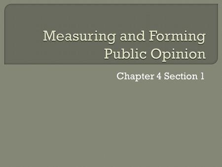 Chapter 4 Section 1.  Public Opinion – the collection of individual opinions toward issues or objects of general interests, that is, those that concern.