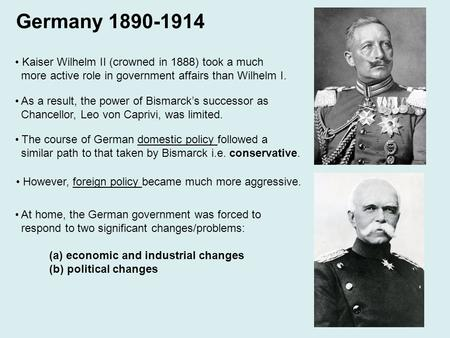 Germany 1890-1914 Kaiser Wilhelm II (crowned in 1888) took a much more active role in government affairs than Wilhelm I. As a result, the power of Bismarck's.