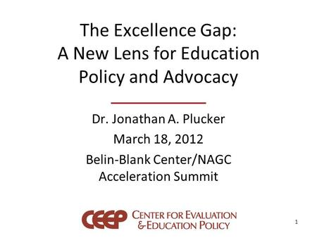 The Excellence Gap: A New Lens for Education Policy and Advocacy Dr. Jonathan A. Plucker March 18, 2012 Belin-Blank Center/NAGC Acceleration Summit 1.