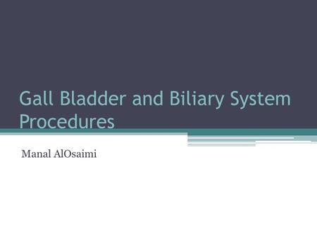 Gall Bladder and Biliary System Procedures Manal AlOsaimi.