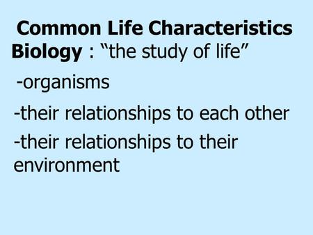 "Common Life Characteristics Biology : ""the study of life"" -their relationships to their environment -their relationships to each other -organisms."